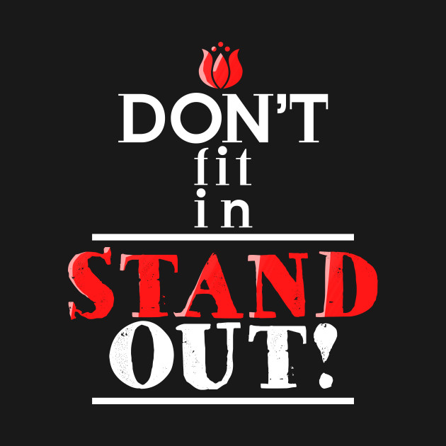 DON'T FIT IN …. STAND OUT